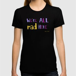 We're all mad here. T-shirt