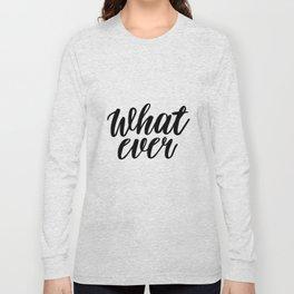What Ever, Word Art, Inspirational Quote, Motivational Print, Wall Design, Scandinavian Design, Art Long Sleeve T-shirt