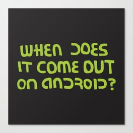 When does it come out on Android? (version) Canvas Print
