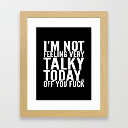 I'm Not Feeling Very Talky Today Off You Fuck (Black & White) Framed Art Print