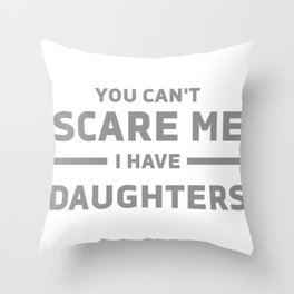 You Can't Scare Me I Have Daughters Throw Pillow