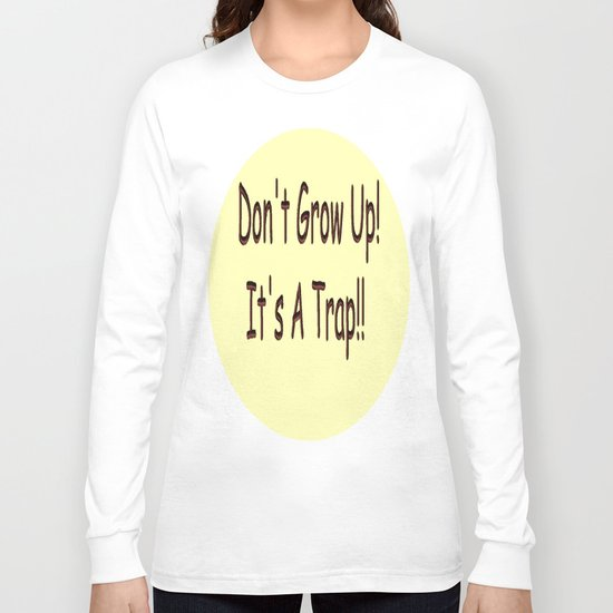 Don't Grow Up!  It's A Trap!! Long Sleeve T-shirt