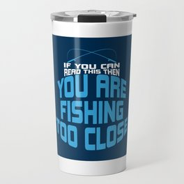 If You Can Read This You Are Fishing Too Close - Funny Fishing Quote Gift Travel Mug