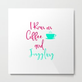 I Run on Coffee and Juggling Fun Juggle Quote Metal Print