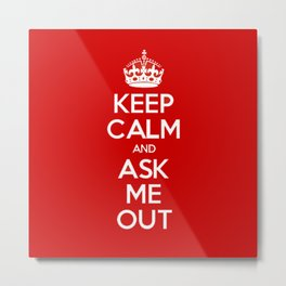Keep Calm and Ask Me Out Metal Print