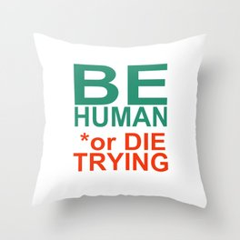 BE HUMAN or DIE TRYING Throw Pillow