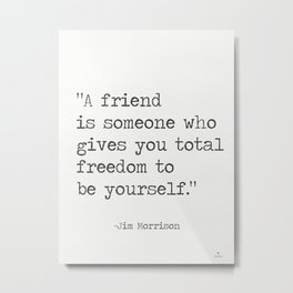 """""""A friend is someone who gives you total freedom to be yourself."""" Metal Print"""