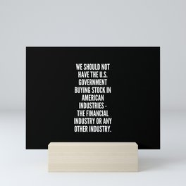 We should not have the U S government buying stock in American industries the financial industry or any other industry Mini Art Print