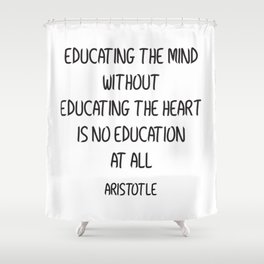 EDUCATING THE MIND WITHOUT EDUCATING THE HEART IS NO EDUCATION AT ALL Shower Curtain