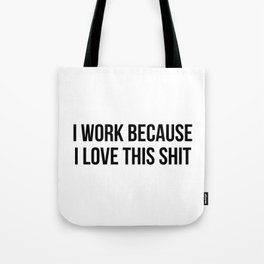 I work because I love this shit Tote Bag