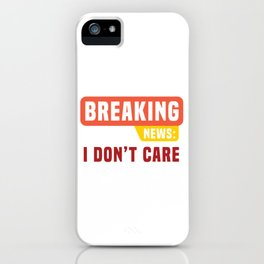 """Sarcastic Shirt Full Of Sarcasms Saying """"Breaking News: I Don't Care"""" T-shirt Design Provocative iPhone Case"""