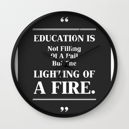 Education Is Not Filling of A Pail But The Lighting Of A Fire. Wall Clock