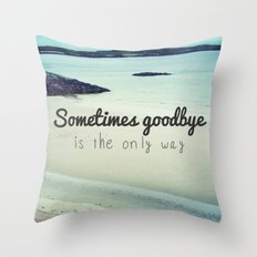 Sometimes goodbye is the only way Throw Pillow