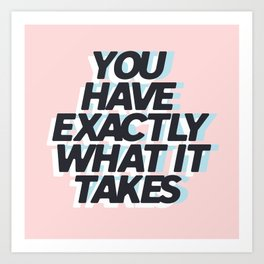 YOU HAVE EXACTLY WHAT IT TAKES Art Print