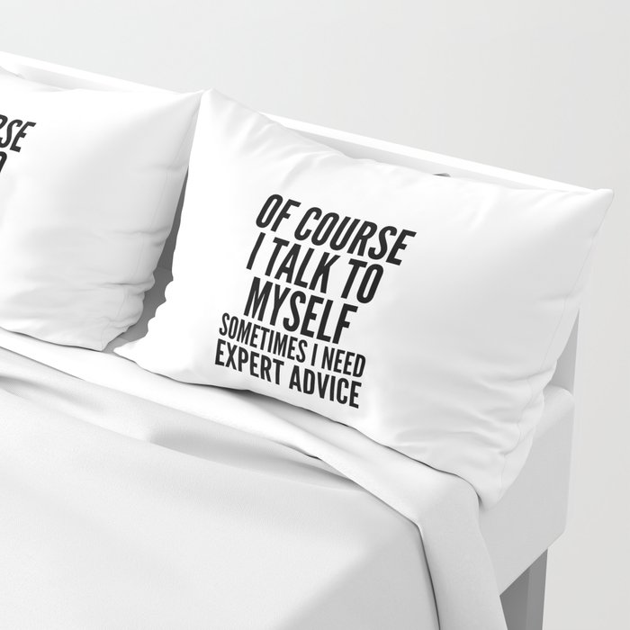Of Course I Talk To Myself Sometimes I Need Expert Advice Pillow Sham