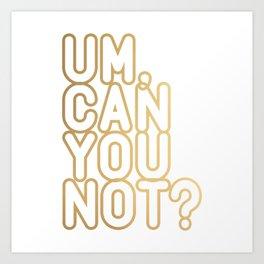 UM, CAN YOU NOT? (gold) Art Print