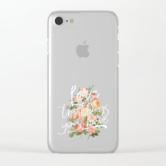 Love the things you have - flowers roses typography Clear iPhone Case