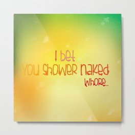 I Bet You Shower Naked... Whore... Metal Print