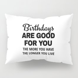 Birthdays are Good for You The More You Have The Longer You Live Pillow Sham