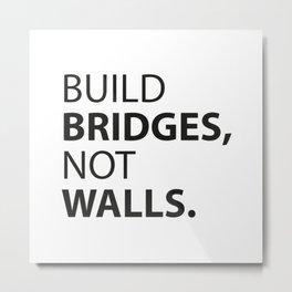 Build Bridges, not Walls. Metal Print