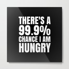 THERE'S A 99.9% PERCENT CHANCE I AM HUNGRY (Black & White) Metal Print