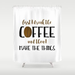 First I Drink The Coffee And Then I Make The Things Shower Curtain