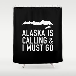 Alaska Is Calling And I Must Go Shower Curtain