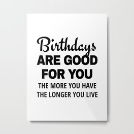 Birthdays are Good for You The More You Have The Longer You Live Metal Print