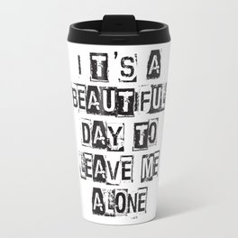 It`s a Beautiful Day To Leave Me Alone T-Shirt Travel Mug