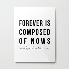 Forever Is Composed of Nows. -Emily Dickinson Metal Print