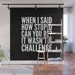 When I Said How Stupid Can You Be? It Wasn't a Challenge (Black & White) Wall Mural