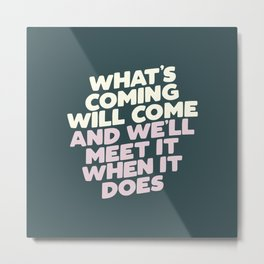 What's Coming Will Come and We'll Meet it When It Does Motivational Typography Metal Print