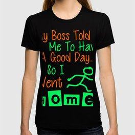 My Boss Told Me To Have A Good Day, So I Went Home. Colorful T-shirt