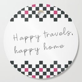 Happy travels, happy home II Cutting Board