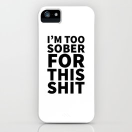 I'm Too Sober For This Shit iPhone Case