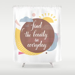 Find the beauty in everyday Shower Curtain