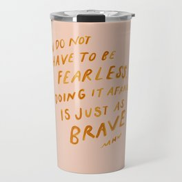 """""""You Do Not Have To Be Fearless. Doing It Afraid Is Just As Brave."""" Travel Mug"""