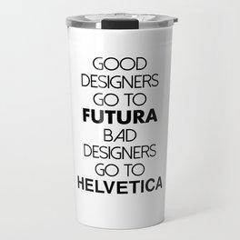 Good designers go to Futura, Bad designers go to Helvetica! Travel Mug