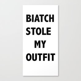 BIATCH STOLE MY OUTFIT Canvas Print