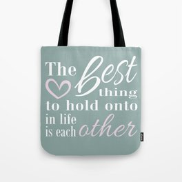 The best thing to hold on to in life is each other Tote Bag