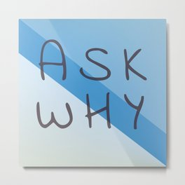 ask why Metal Print