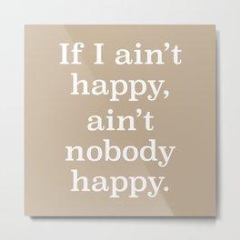 If I Ain't Happy, Ain't Nobody Happy Metal Print