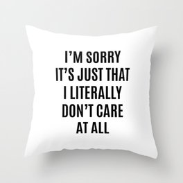I'M SORRY IT'S JUST THAT I LITERALLY DON'T CARE AT ALL Throw Pillow