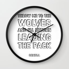 THROW ME TO THE WOLVES AND I'LL RETURN LEADING THE PACK - SENECA STOIC QUOTES Wall Clock