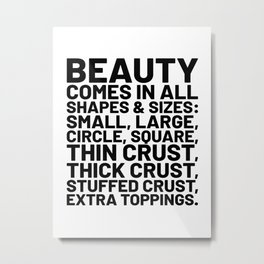 Beauty Comes in All Shapes and Sizes Pizza Metal Print