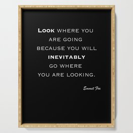 Emmet Fox Famous Quote - Look where you are going because you will inevitably go where you are looking. Serving Tray