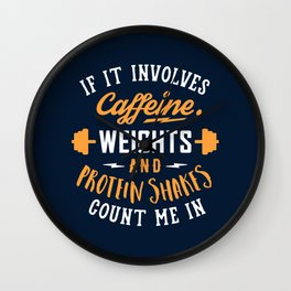 If It Involves Caffeine, Weights And Protein Shakes, Count Me In Wall Clock