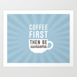 Coffee First Then Be Awesome Art Print