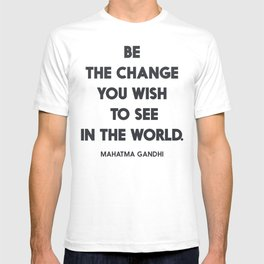 Be the change you wish to see in the World, Mahatma Gandhi quote for human rights, freedom, justice T-shirt