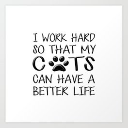 I Work Hard So That My Cats Can Have a Better Life Art Print